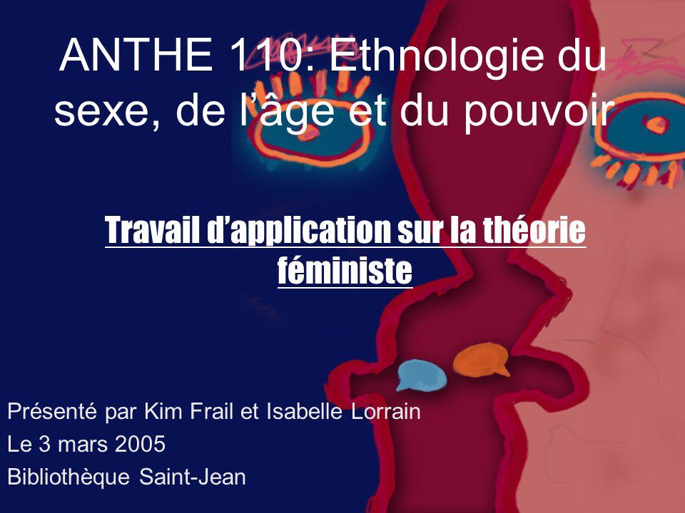 ANTHE 110: Ethnologie du sexe, de l'âge et du pouvoir Présenté par Kim Frail et Isabelle Lorrain Le 3 mars 2005 Bibliothèque Saint-Jean Travail d'application sur la théorie féministe