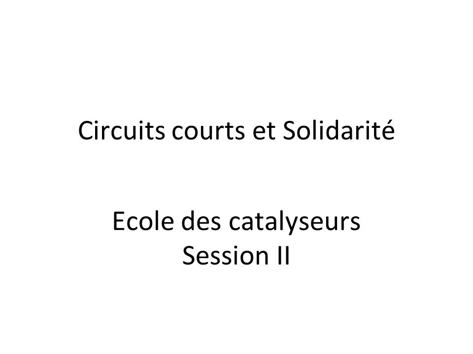 Circuits courts et Solidarité Ecole des catalyseurs Session II