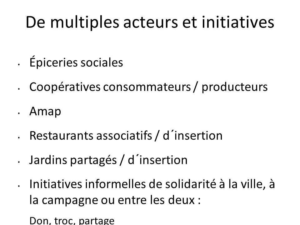 De multiples acteurs et initiatives Épiceries sociales Coopératives consommateurs / producteurs Amap Restaurants associatifs / d´insertion Jardins partagés / d´insertion Initiatives informelles de solidarité à la ville, à la campagne ou entre les deux : Don, troc, partage entre parents, entre voisins, entre inconnus Glanage …