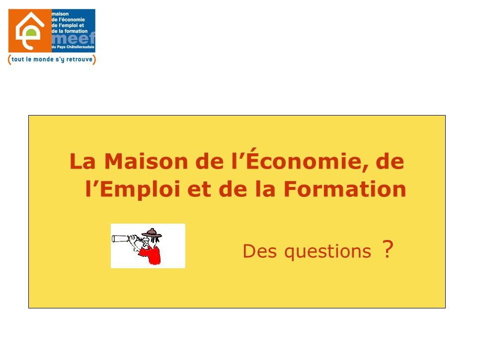 La Maison de l'Économie, de l'Emploi et de la Formation Des questions ?