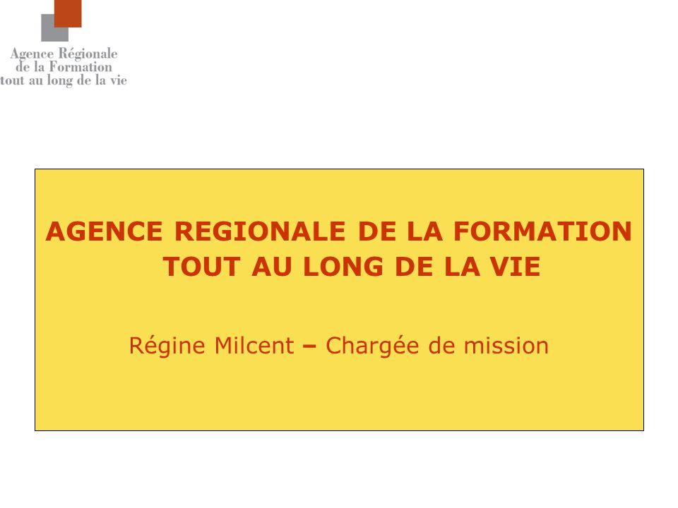 AGENCE REGIONALE DE LA FORMATION TOUT AU LONG DE LA VIE Régine Milcent – Chargée de mission
