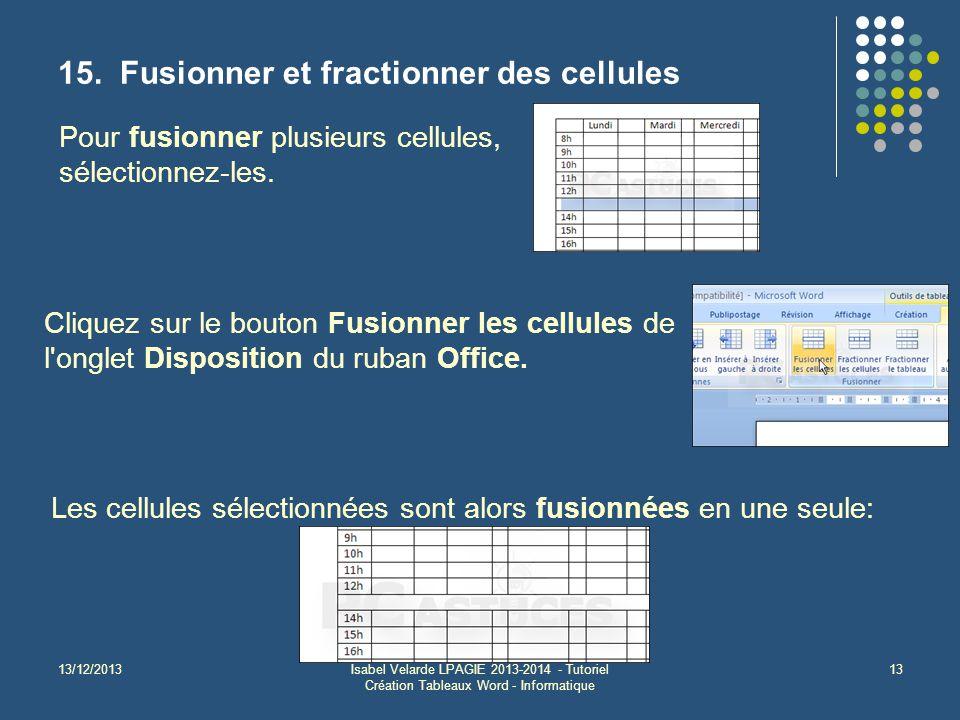 13/12/2013Isabel Velarde LPAGIE 2013-2014 - Tutoriel Création Tableaux Word - Informatique 13 15. Fusionner et fractionner des cellules Pour fusionner