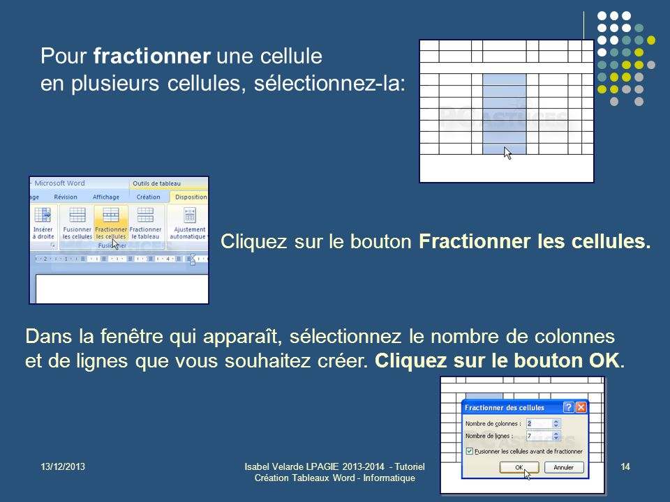 13/12/2013Isabel Velarde LPAGIE 2013-2014 - Tutoriel Création Tableaux Word - Informatique 14 Pour fractionner une cellule en plusieurs cellules, sélectionnez-la: Cliquez sur le bouton Fractionner les cellules.