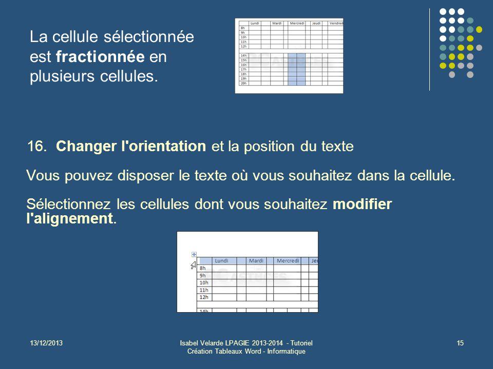 13/12/2013Isabel Velarde LPAGIE 2013-2014 - Tutoriel Création Tableaux Word - Informatique 15 La cellule sélectionnée est fractionnée en plusieurs cel