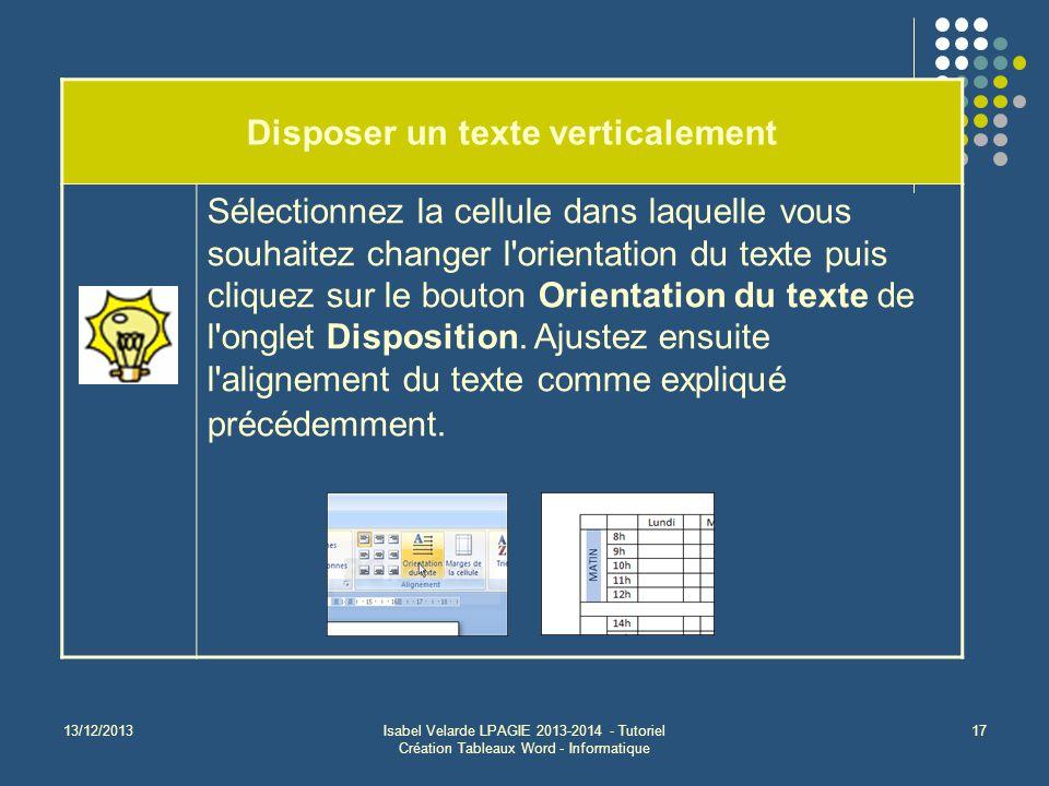 13/12/2013Isabel Velarde LPAGIE 2013-2014 - Tutoriel Création Tableaux Word - Informatique 17 Disposer un texte verticalement Sélectionnez la cellule