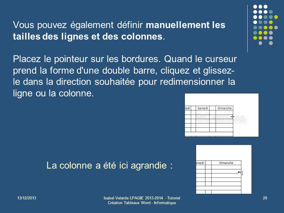 13/12/2013Isabel Velarde LPAGIE 2013-2014 - Tutoriel Création Tableaux Word - Informatique 20 La colonne a été ici agrandie : Vous pouvez également définir manuellement les tailles des lignes et des colonnes.