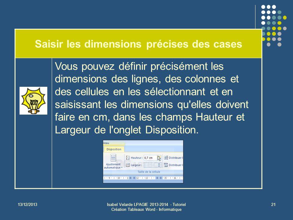 13/12/2013Isabel Velarde LPAGIE 2013-2014 - Tutoriel Création Tableaux Word - Informatique 21 Saisir les dimensions précises des cases Vous pouvez déf