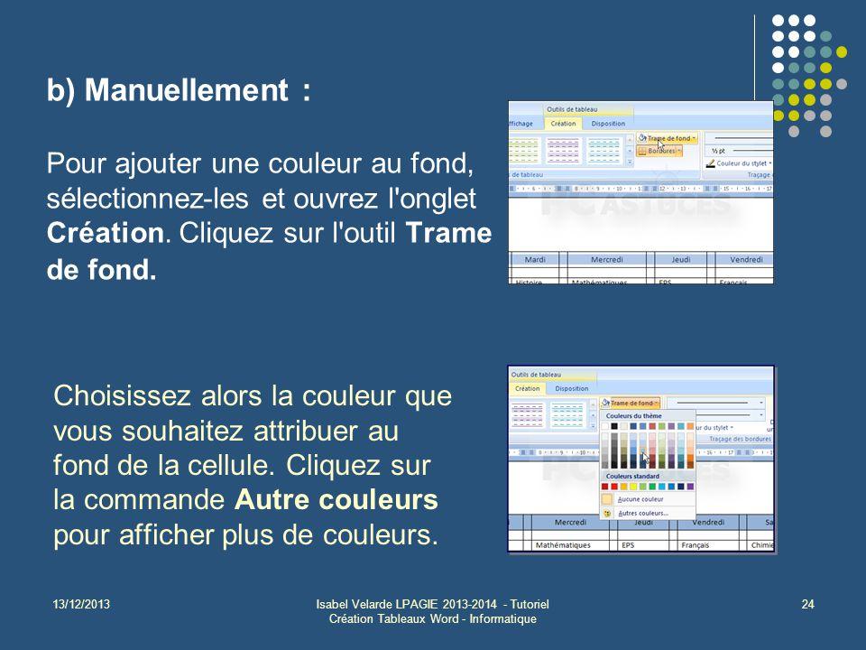 13/12/2013Isabel Velarde LPAGIE 2013-2014 - Tutoriel Création Tableaux Word - Informatique 24 b) Manuellement : Pour ajouter une couleur au fond, séle
