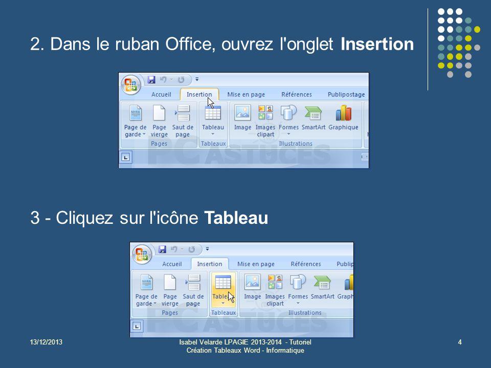 13/12/2013Isabel Velarde LPAGIE 2013-2014 - Tutoriel Création Tableaux Word - Informatique 4 2. Dans le ruban Office, ouvrez l'onglet Insertion 3 - Cl