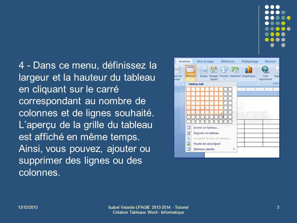 13/12/2013Isabel Velarde LPAGIE 2013-2014 - Tutoriel Création Tableaux Word - Informatique 5 4 - Dans ce menu, définissez la largeur et la hauteur du tableau en cliquant sur le carré correspondant au nombre de colonnes et de lignes souhaité.