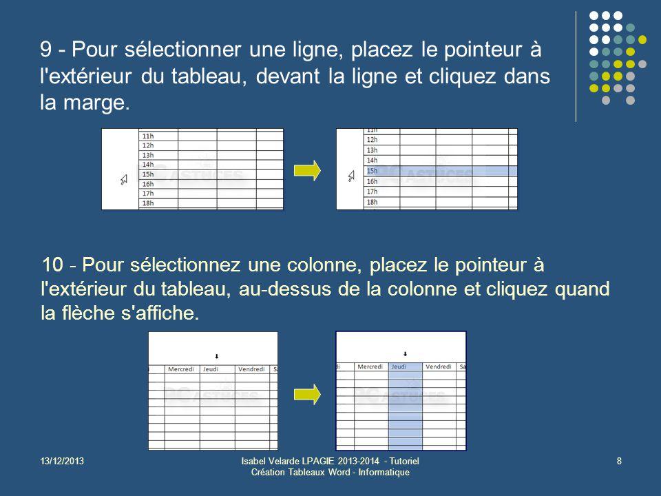 13/12/2013Isabel Velarde LPAGIE 2013-2014 - Tutoriel Création Tableaux Word - Informatique 8 9 - Pour sélectionner une ligne, placez le pointeur à l extérieur du tableau, devant la ligne et cliquez dans la marge.