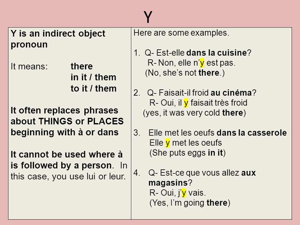 Y Y is an indirect object pronoun It means: there in it / them to it / them It often replaces phrases about THINGS or PLACES beginning with à or dans It cannot be used where à is followed by a person.