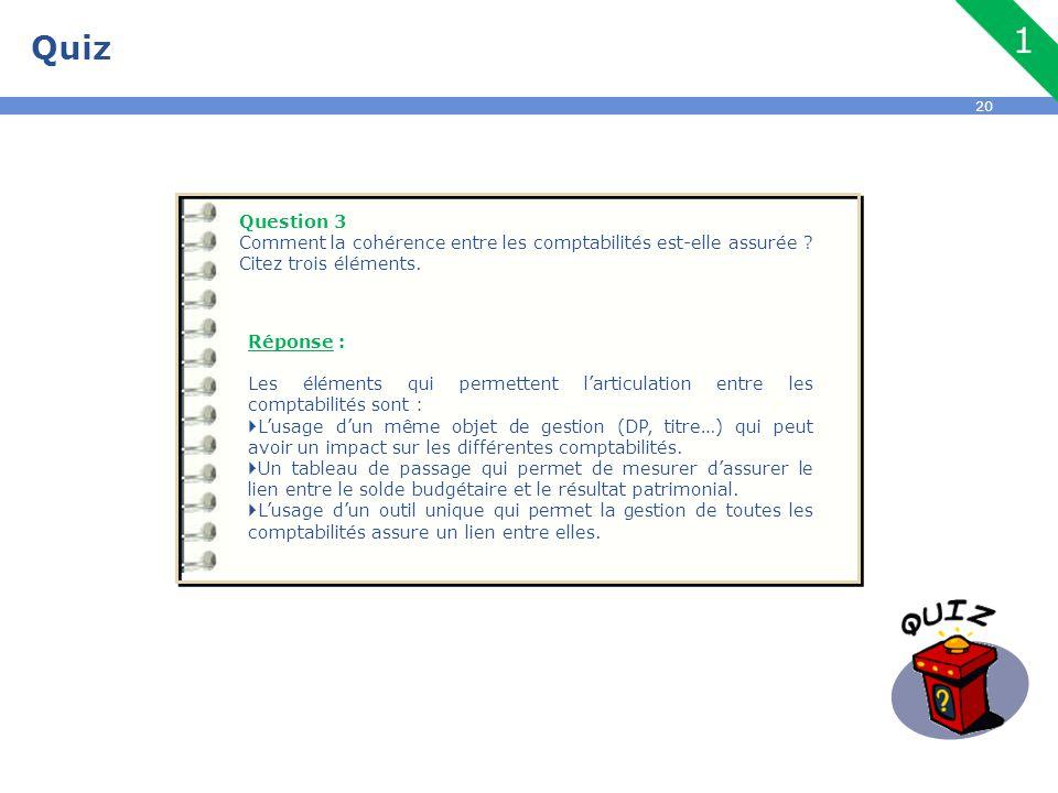 20 Quiz Question 3 Comment la cohérence entre les comptabilités est-elle assurée ? Citez trois éléments. Réponse : Les éléments qui permettent l'artic