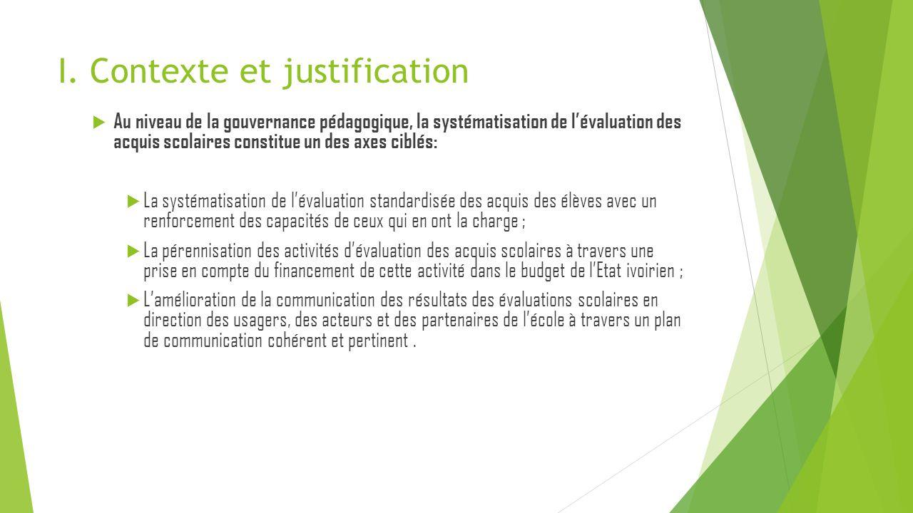 I. Contexte et justification  Au niveau de la gouvernance pédagogique, la systématisation de l'évaluation des acquis scolaires constitue un des axes