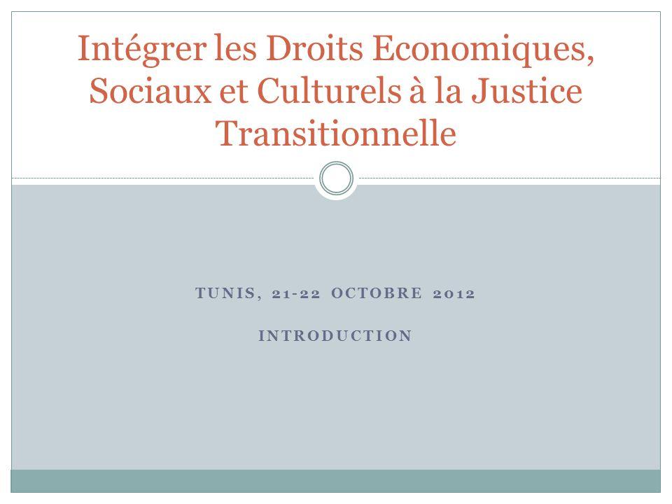 TUNIS, 21-22 OCTOBRE 2012 INTRODUCTION Intégrer les Droits Economiques, Sociaux et Culturels à la Justice Transitionnelle
