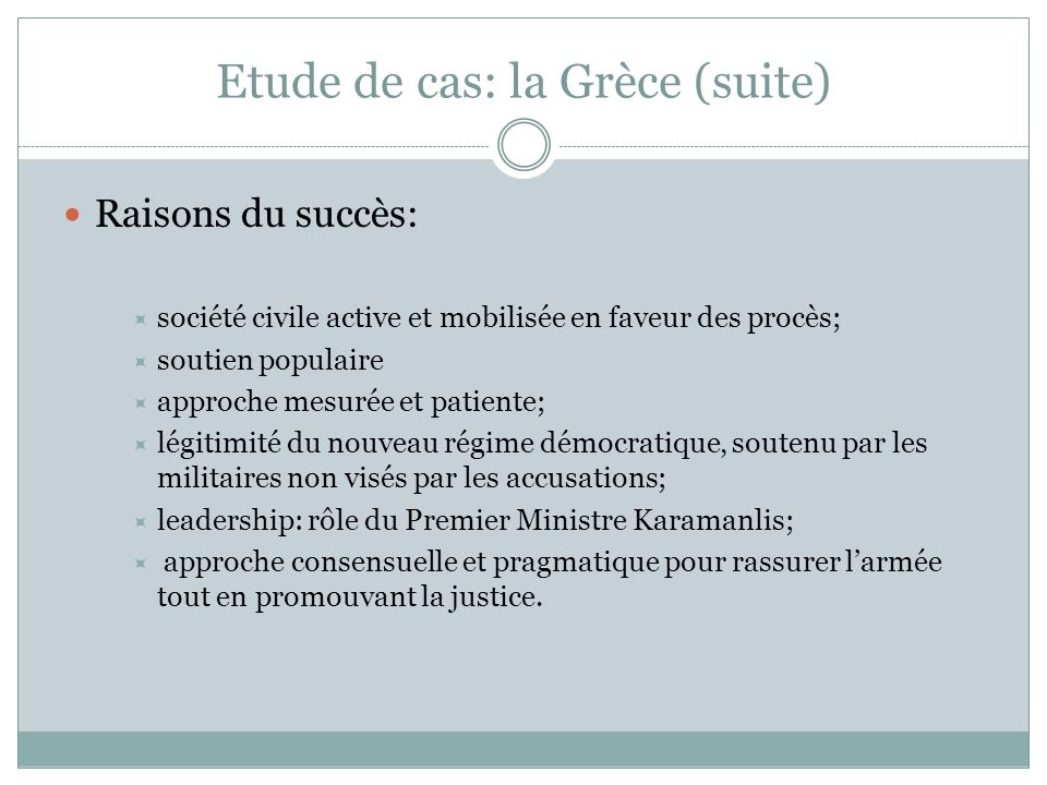 Etude de cas: la Grèce (suite) Raisons du succès:  société civile active et mobilisée en faveur des procès;  soutien populaire  approche mesurée et