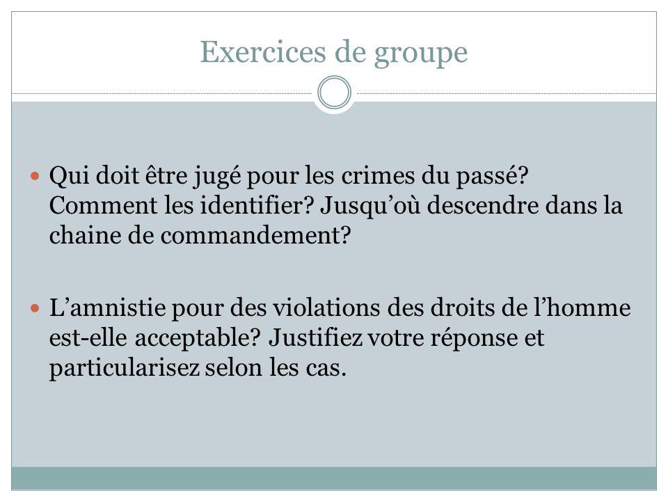 Exercices de groupe Qui doit être jugé pour les crimes du passé? Comment les identifier? Jusqu'où descendre dans la chaine de commandement? L'amnistie