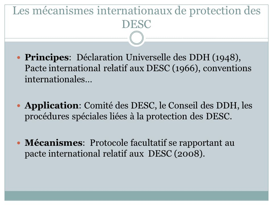 Les mécanismes internationaux de protection des DESC Principes: Déclaration Universelle des DDH (1948), Pacte international relatif aux DESC (1966), conventions internationales… Application: Comité des DESC, le Conseil des DDH, les procédures spéciales liées à la protection des DESC.