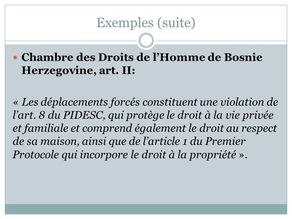 Exemples (suite) Chambre des Droits de l'Homme de Bosnie Herzegovine, art. II: « Les déplacements forcés constituent une violation de l'art. 8 du PIDE