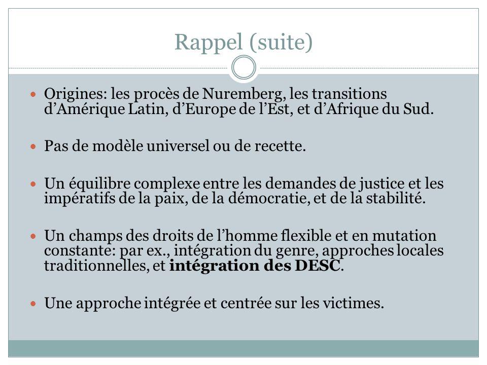 Rappel (suite) Origines: les procès de Nuremberg, les transitions d'Amérique Latin, d'Europe de l'Est, et d'Afrique du Sud. Pas de modèle universel ou