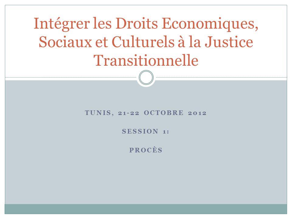 TUNIS, 21-22 OCTOBRE 2012 SESSION 1: PROCÈS Intégrer les Droits Economiques, Sociaux et Culturels à la Justice Transitionnelle