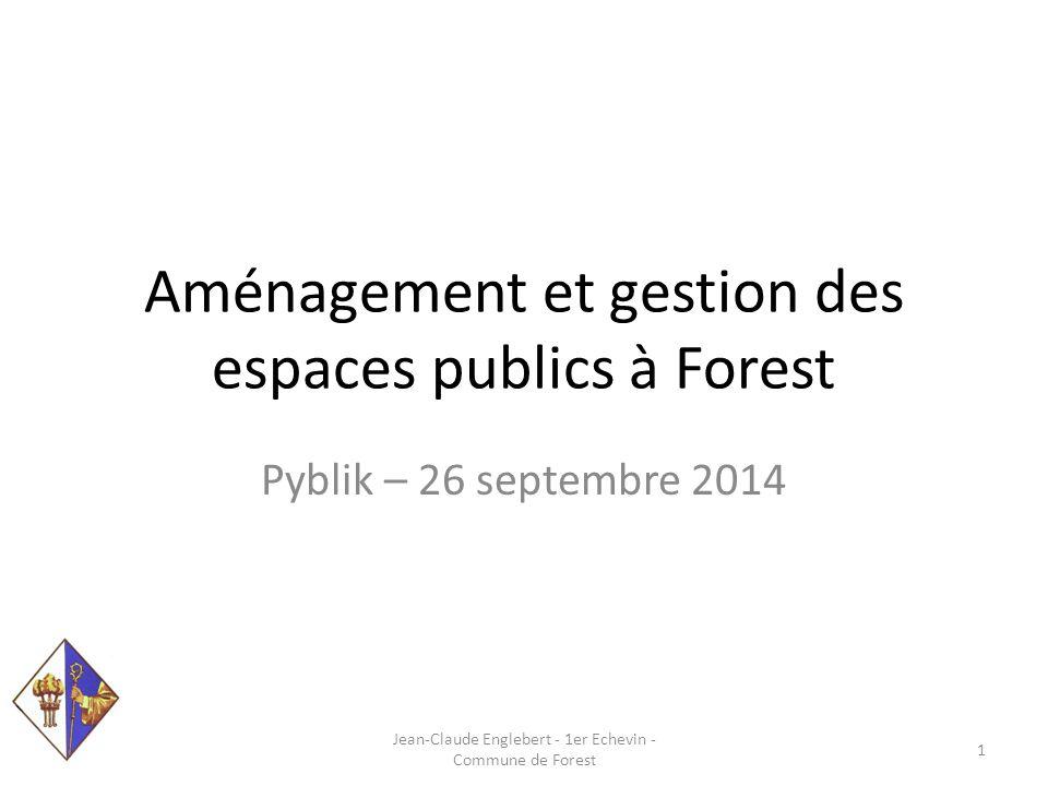 Aménagement et gestion des espaces publics à Forest Pyblik – 26 septembre 2014 Jean-Claude Englebert - 1er Echevin - Commune de Forest 1