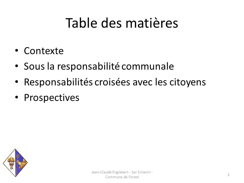 Table des matières Contexte Sous la responsabilité communale Responsabilités croisées avec les citoyens Prospectives Jean-Claude Englebert - 1er Echevin - Commune de Forest 2