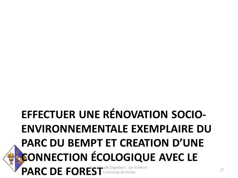 EFFECTUER UNE RÉNOVATION SOCIO- ENVIRONNEMENTALE EXEMPLAIRE DU PARC DU BEMPT ET CREATION D'UNE CONNECTION ÉCOLOGIQUE AVEC LE PARC DE FOREST Jean-Claude Englebert - 1er Echevin - Commune de Forest 27