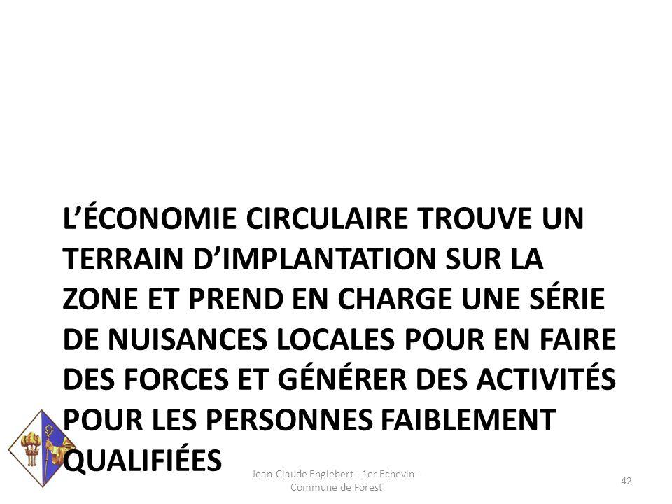 L'ÉCONOMIE CIRCULAIRE TROUVE UN TERRAIN D'IMPLANTATION SUR LA ZONE ET PREND EN CHARGE UNE SÉRIE DE NUISANCES LOCALES POUR EN FAIRE DES FORCES ET GÉNÉRER DES ACTIVITÉS POUR LES PERSONNES FAIBLEMENT QUALIFIÉES Jean-Claude Englebert - 1er Echevin - Commune de Forest 42
