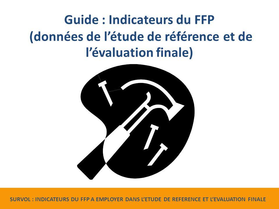 Guide : Indicateurs du FFP (données de l'étude de référence et de l'évaluation finale) SURVOL : INDICATEURS DU FFP A EMPLOYER DANS L'ETUDE DE REFERENCE ET L'EVALUATION FINALE