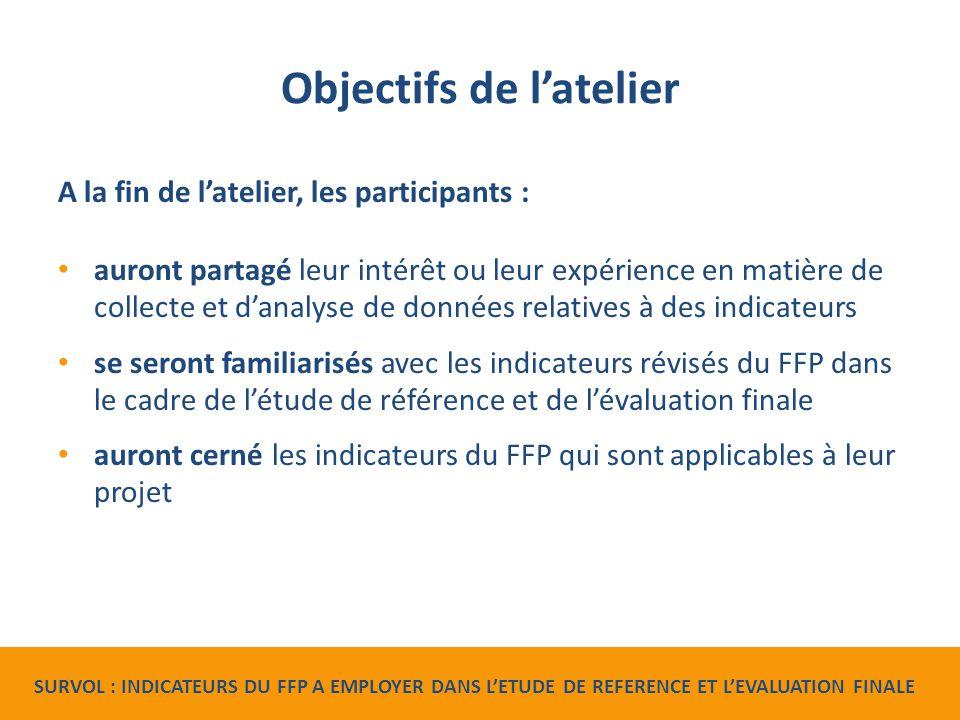 Objectifs de l'atelier A la fin de l'atelier, les participants : auront partagé leur intérêt ou leur expérience en matière de collecte et d'analyse de données relatives à des indicateurs se seront familiarisés avec les indicateurs révisés du FFP dans le cadre de l'étude de référence et de l'évaluation finale auront cerné les indicateurs du FFP qui sont applicables à leur projet SURVOL : INDICATEURS DU FFP A EMPLOYER DANS L'ETUDE DE REFERENCE ET L'EVALUATION FINALE
