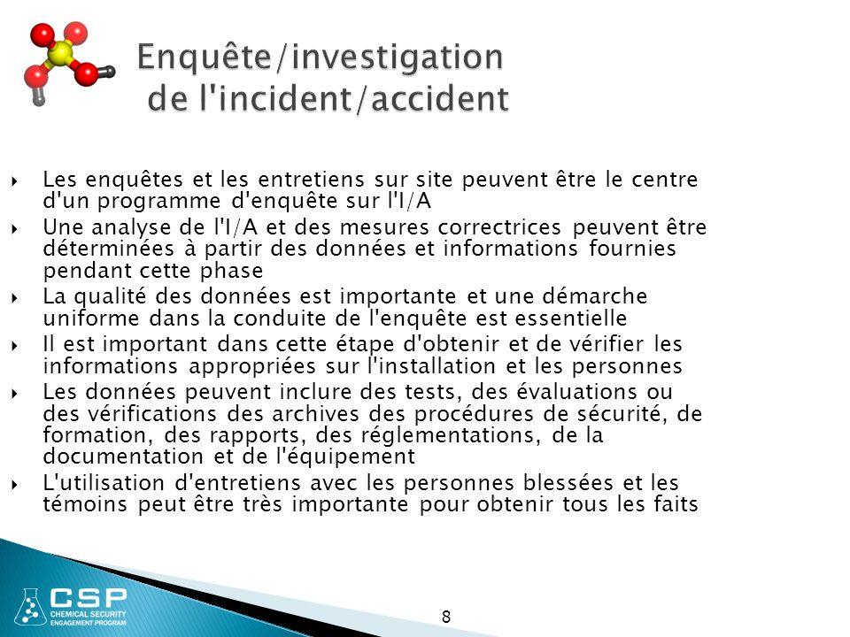8 Enquête/investigation de l incident/accident  Les enquêtes et les entretiens sur site peuvent être le centre d un programme d enquête sur l I/A  Une analyse de l I/A et des mesures correctrices peuvent être déterminées à partir des données et informations fournies pendant cette phase  La qualité des données est importante et une démarche uniforme dans la conduite de l enquête est essentielle  Il est important dans cette étape d obtenir et de vérifier les informations appropriées sur l installation et les personnes  Les données peuvent inclure des tests, des évaluations ou des vérifications des archives des procédures de sécurité, de formation, des rapports, des réglementations, de la documentation et de l équipement  L utilisation d entretiens avec les personnes blessées et les témoins peut être très importante pour obtenir tous les faits