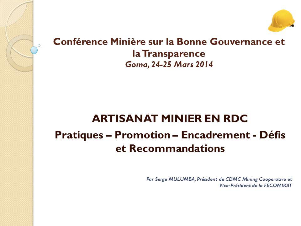 Conférence Minière sur la Bonne Gouvernance et la Transparence Goma, 24-25 Mars 2014 ARTISANAT MINIER EN RDC Pratiques – Promotion – Encadrement - D é fis et Recommandations Par Serge MULUMBA, Président de CDMC Mining Cooperative et Vice-Président de la FECOMIKAT