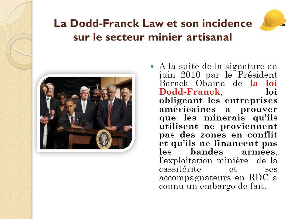 La Dodd-Franck Law et son incidence sur le secteur minier artisanal A la suite de la signature en juin 2010 par le Président Barack Obama de la loi Dodd-Franck, loi obligeant les entreprises américaines a prouver que les minerais qu'ils utilisent ne proviennent pas des zones en conflit et qu'ils ne financent pas les bandes armées, l'exploitation minière de la cassitérite et ses accompagnateurs en RDC a connu un embargo de fait.