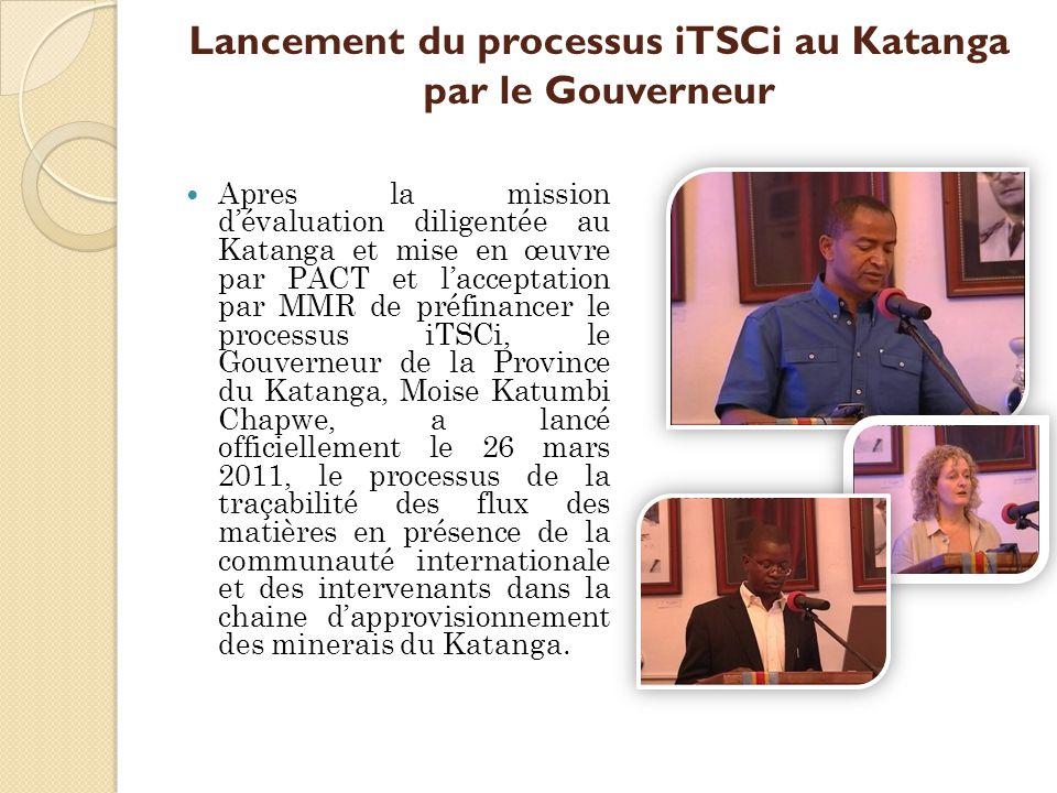 Lancement du processus iTSCi au Katanga par le Gouverneur Apres la mission d'évaluation diligentée au Katanga et mise en œuvre par PACT et l'acceptation par MMR de préfinancer le processus iTSCi, le Gouverneur de la Province du Katanga, Moise Katumbi Chapwe, a lancé officiellement le 26 mars 2011, le processus de la traçabilité des flux des matières en présence de la communauté internationale et des intervenants dans la chaine d'approvisionnement des minerais du Katanga.