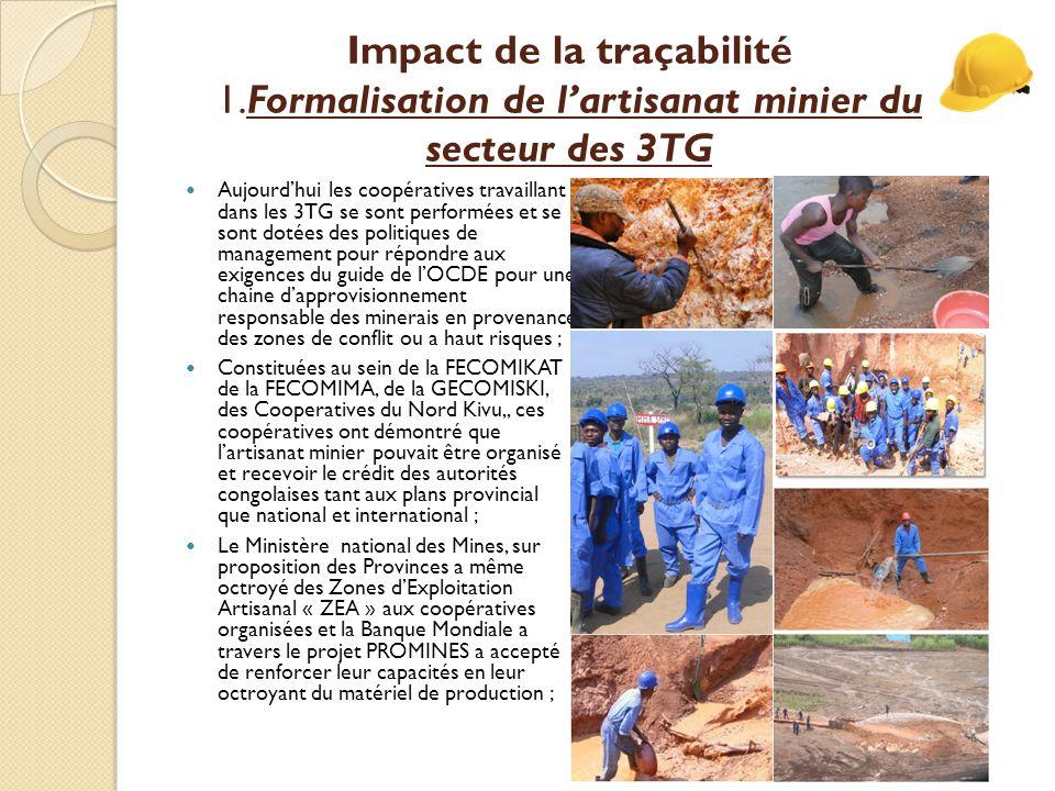 Impact de la traçabilité 1.Formalisation de l'artisanat minier du secteur des 3TG Aujourd'hui les coopératives travaillant dans les 3TG se sont performées et se sont dotées des politiques de management pour répondre aux exigences du guide de l'OCDE pour une chaine d'approvisionnement responsable des minerais en provenance des zones de conflit ou a haut risques ; Constituées au sein de la FECOMIKAT de la FECOMIMA, de la GECOMISKI, des Cooperatives du Nord Kivu,, ces coopératives ont démontré que l'artisanat minier pouvait être organisé et recevoir le crédit des autorités congolaises tant aux plans provincial que national et international ; Le Ministère national des Mines, sur proposition des Provinces a même octroyé des Zones d'Exploitation Artisanal « ZEA » aux coopératives organisées et la Banque Mondiale a travers le projet PROMINES a accepté de renforcer leur capacités en leur octroyant du matériel de production ;
