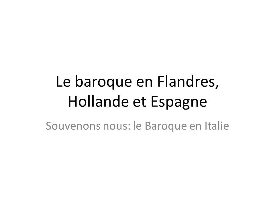 Le baroque en Flandres, Hollande et Espagne Souvenons nous: le Baroque en Italie