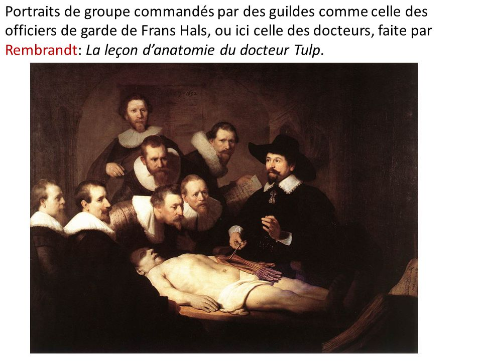 Portraits de groupe commandés par des guildes comme celle des officiers de garde de Frans Hals, ou ici celle des docteurs, faite par Rembrandt: La leç