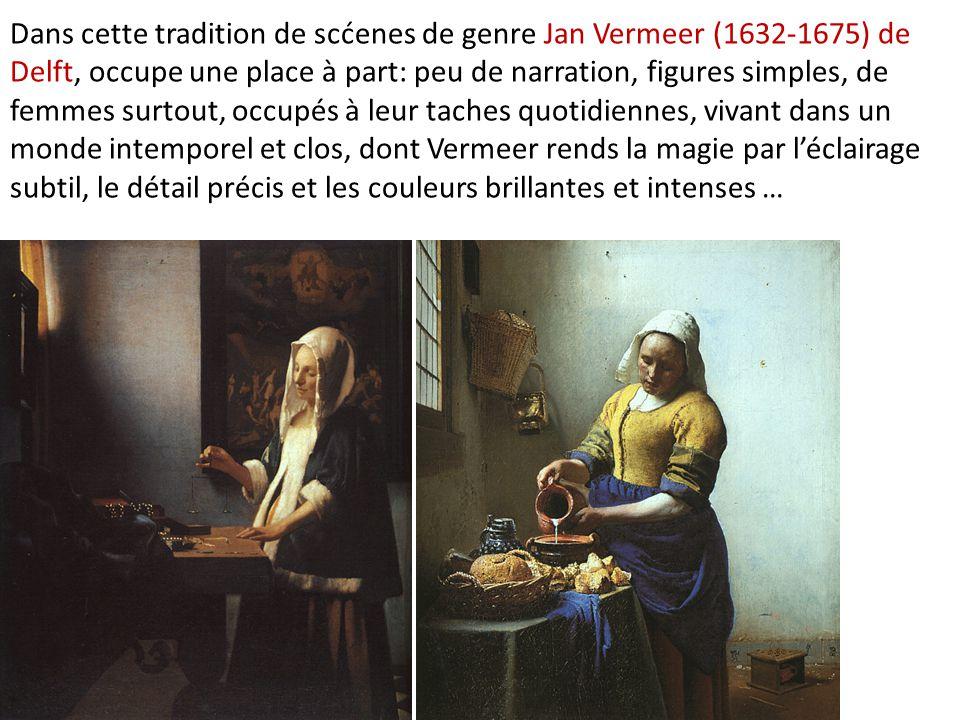 Dans cette tradition de scćenes de genre Jan Vermeer (1632-1675) de Delft, occupe une place à part: peu de narration, figures simples, de femmes surto