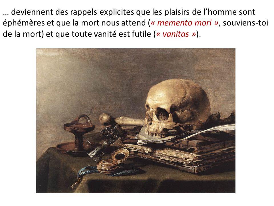 … deviennent des rappels explicites que les plaisirs de l'homme sont éphémères et que la mort nous attend (« memento mori », souviens-toi de la mort)