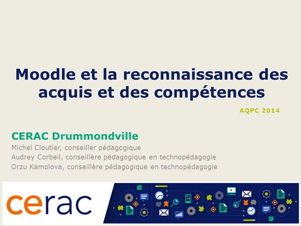 Moodle et la reconnaissance des acquis et des compétences CERAC Drummondville Michel Cloutier, conseiller pédagogique Audrey Corbeil, conseillère péda
