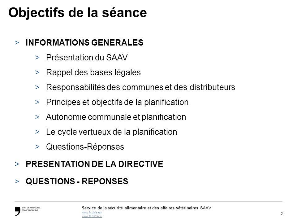 2 Service de la sécurité alimentaire et des affaires vétérinaires SAAV www.fr.ch/saav www.fr.ch/lsvw Objectifs de la séance >INFORMATIONS GENERALES >P