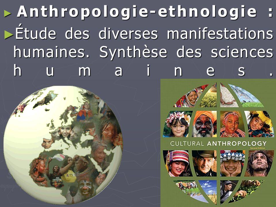 ► Anthropologie-ethnologie : ► Étude des diverses manifestations humaines. Synthèse des sciences humaines.