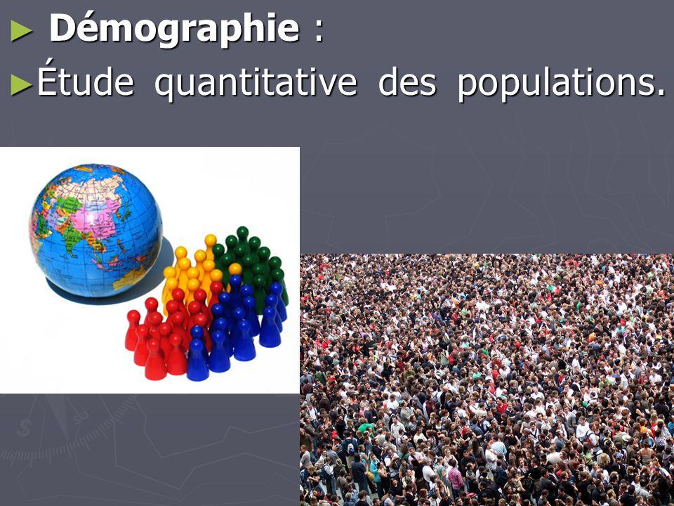 ► Démographie : ► Étude quantitative des populations.