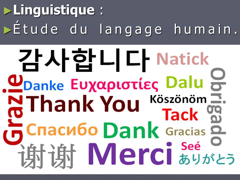► Linguistique : ► Étude du langage humain.
