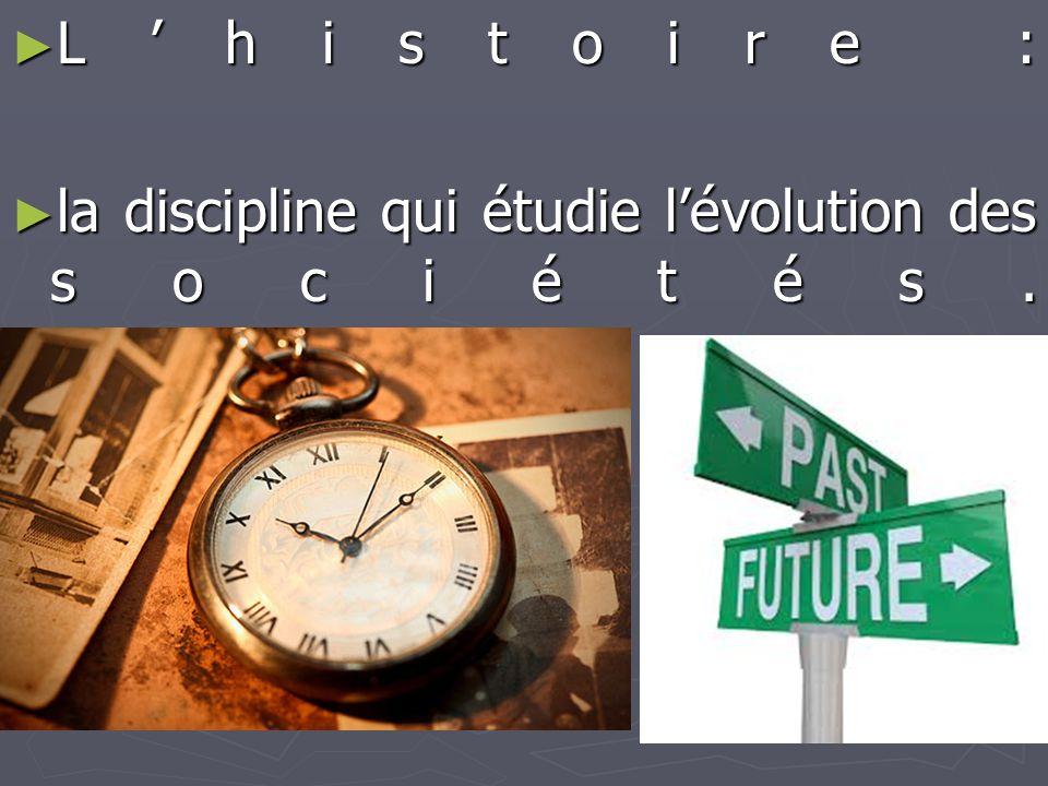 ► L'histoire : ► la discipline qui étudie l'évolution des sociétés.