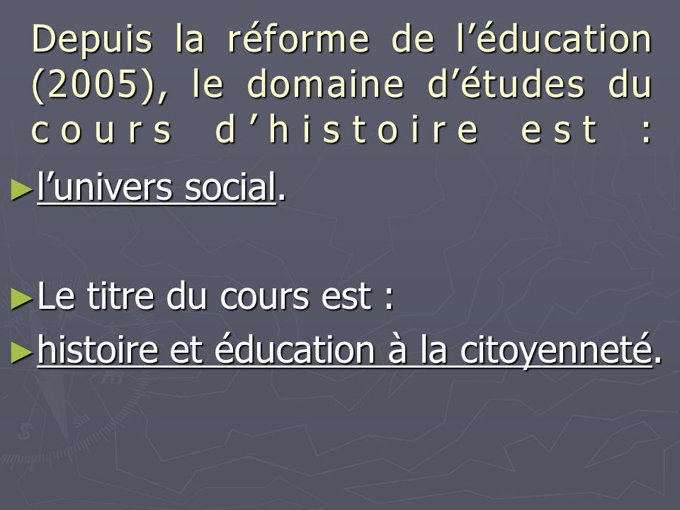 Depuis la réforme de l'éducation (2005), le domaine d'études du cours d'histoire est : ► l'univers social. ► Le titre du cours est : ► histoire et édu