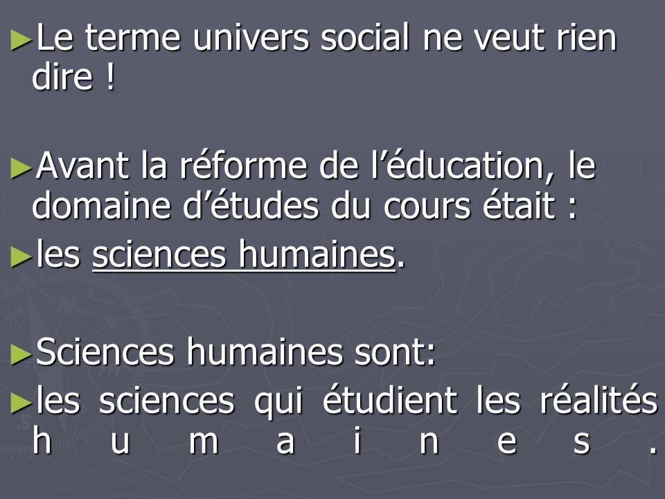 ► Le terme univers social ne veut rien dire ! ► Avant la réforme de l'éducation, le domaine d'études du cours était : ► les sciences humaines. ► Scien