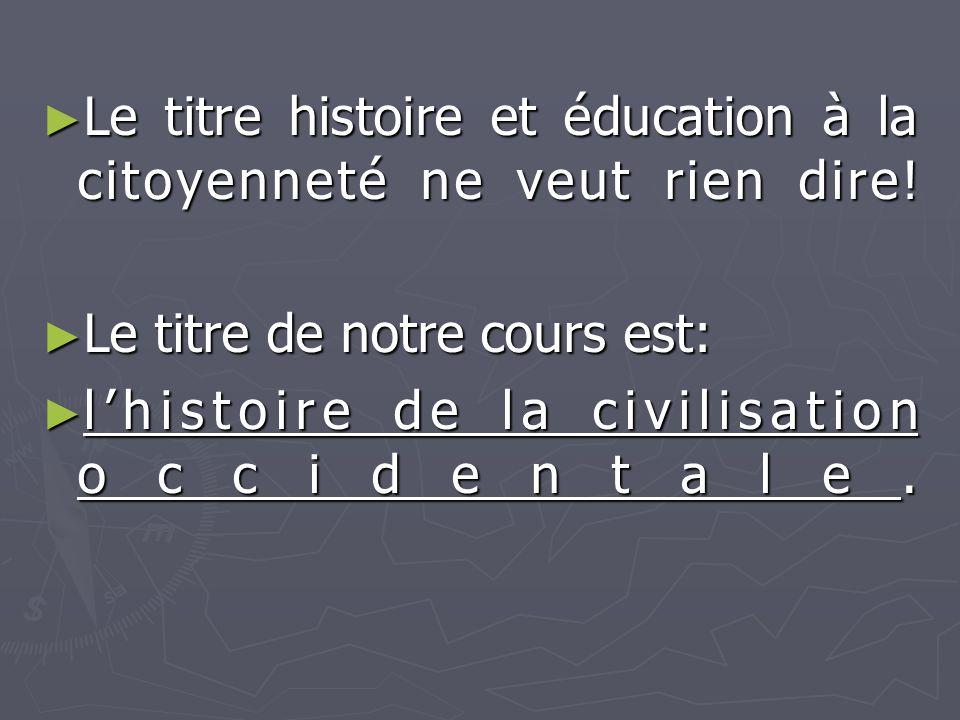 ► Le titre histoire et éducation à la citoyenneté ne veut rien dire! ► Le titre de notre cours est: ► l'histoire de la civilisation occidentale.