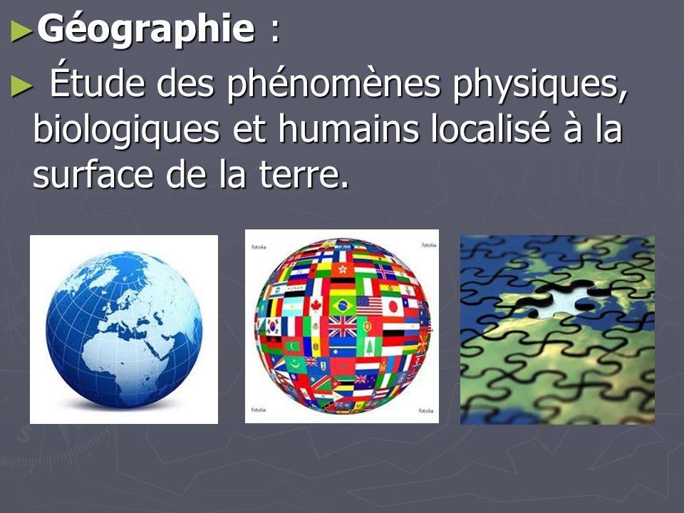 ► Géographie : ► Étude des phénomènes physiques, biologiques et humains localisé à la surface de la terre.